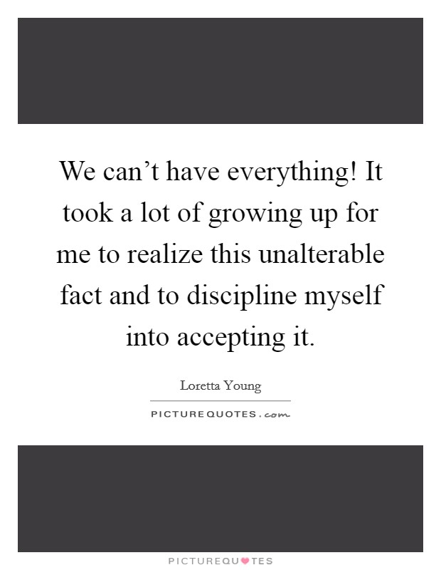 We can't have everything! It took a lot of growing up for me to realize this unalterable fact and to discipline myself into accepting it Picture Quote #1