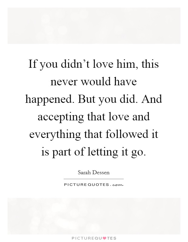 If you didn't love him, this never would have happened. But you did. And accepting that love and everything that followed it is part of letting it go Picture Quote #1