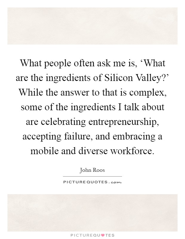 What people often ask me is, 'What are the ingredients of Silicon Valley?' While the answer to that is complex, some of the ingredients I talk about are celebrating entrepreneurship, accepting failure, and embracing a mobile and diverse workforce Picture Quote #1