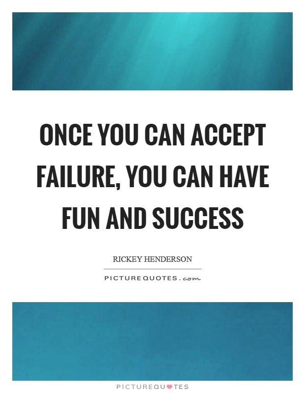 Once you can accept failure, you can have fun and success Picture Quote #1