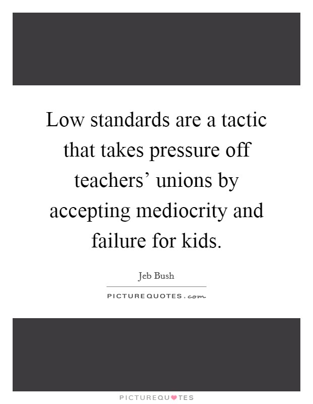 Low standards are a tactic that takes pressure off teachers' unions by accepting mediocrity and failure for kids Picture Quote #1