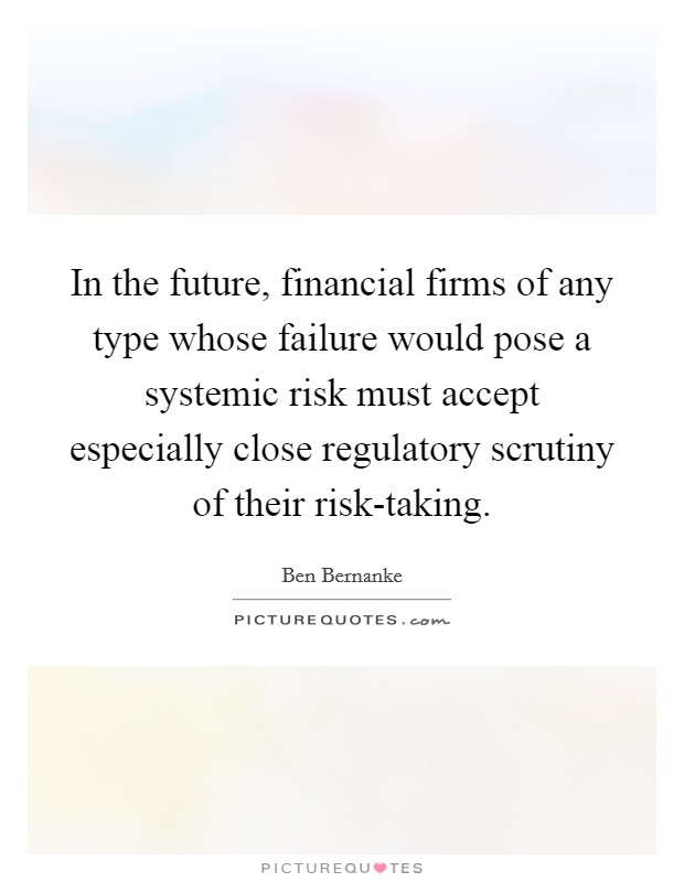 In the future, financial firms of any type whose failure would pose a systemic risk must accept especially close regulatory scrutiny of their risk-taking Picture Quote #1