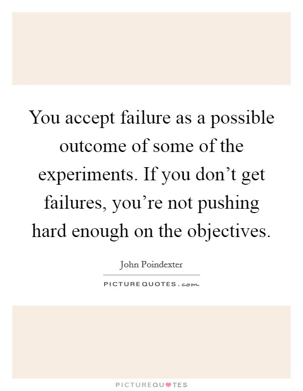 You accept failure as a possible outcome of some of the experiments. If you don't get failures, you're not pushing hard enough on the objectives Picture Quote #1