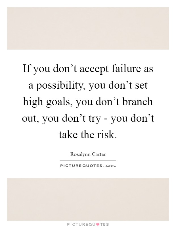If you don't accept failure as a possibility, you don't set high goals, you don't branch out, you don't try - you don't take the risk Picture Quote #1