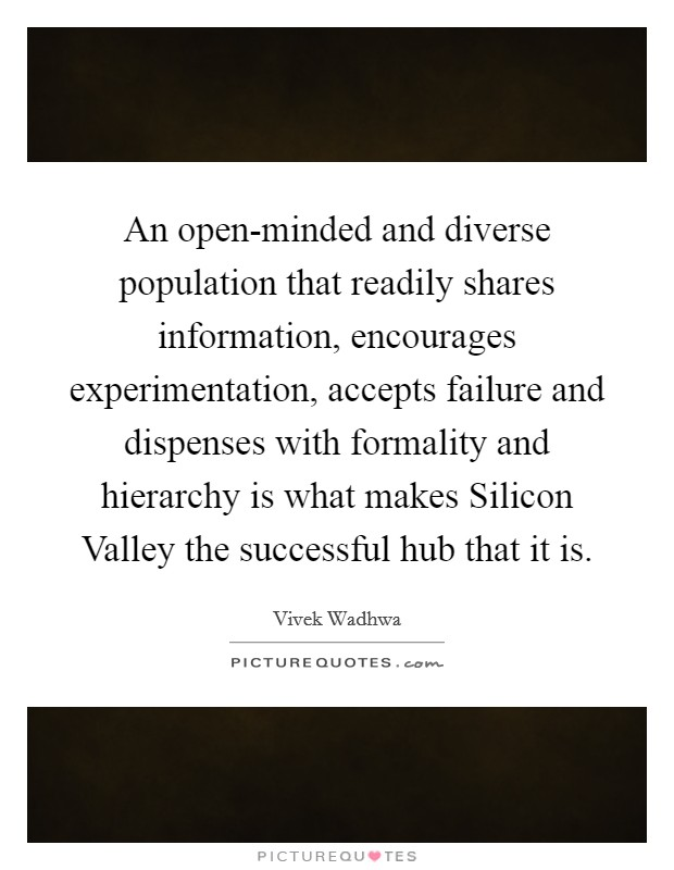 An open-minded and diverse population that readily shares information, encourages experimentation, accepts failure and dispenses with formality and hierarchy is what makes Silicon Valley the successful hub that it is Picture Quote #1