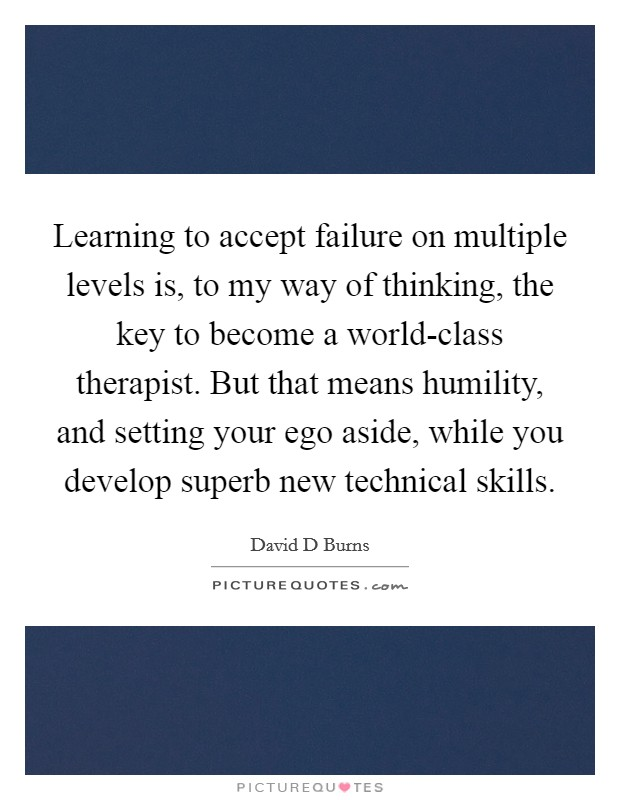 Learning to accept failure on multiple levels is, to my way of thinking, the key to become a world-class therapist. But that means humility, and setting your ego aside, while you develop superb new technical skills Picture Quote #1