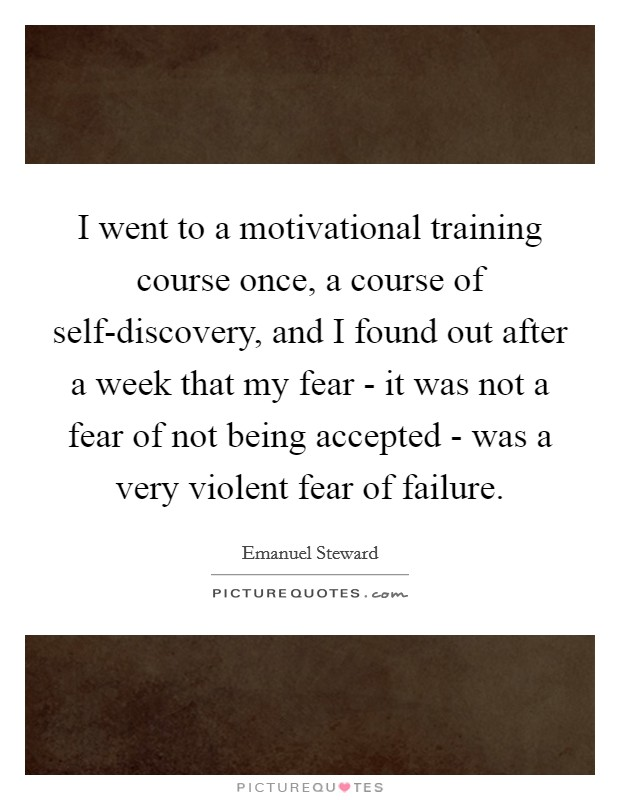I went to a motivational training course once, a course of self-discovery, and I found out after a week that my fear - it was not a fear of not being accepted - was a very violent fear of failure Picture Quote #1