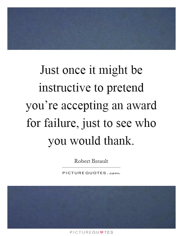 Just once it might be instructive to pretend you're accepting an award for failure, just to see who you would thank Picture Quote #1