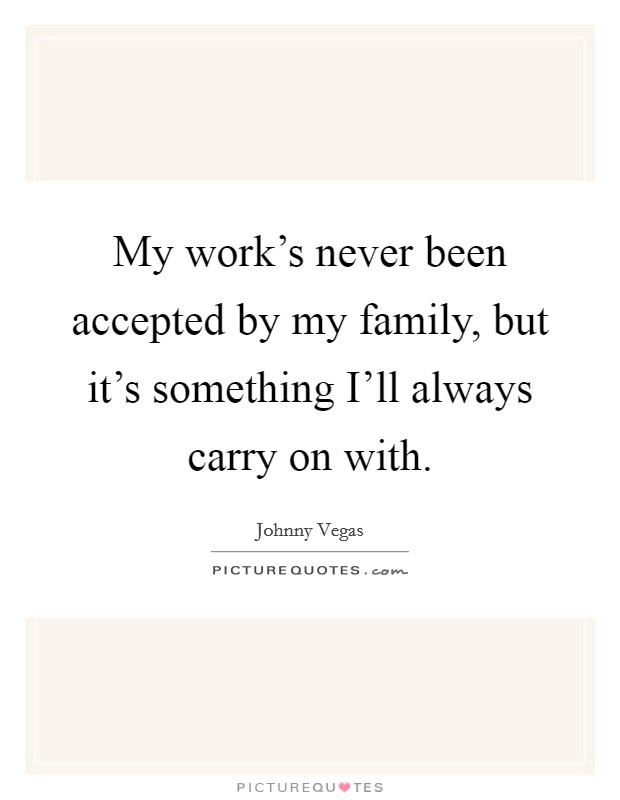 My work's never been accepted by my family, but it's something I'll always carry on with Picture Quote #1