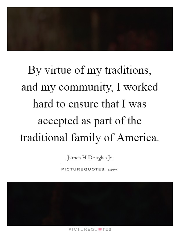 By virtue of my traditions, and my community, I worked hard to ensure that I was accepted as part of the traditional family of America Picture Quote #1