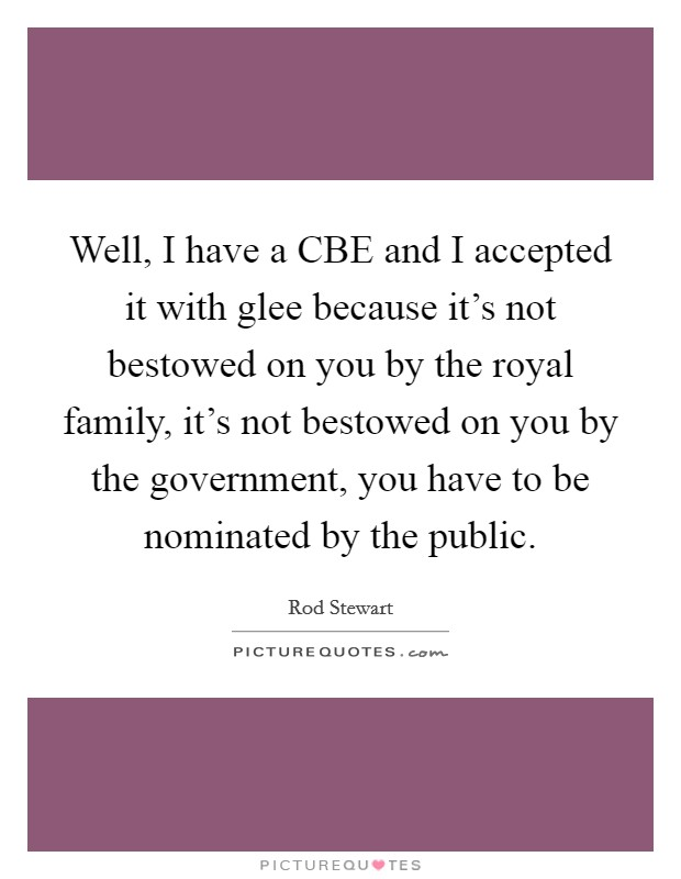 Well, I have a CBE and I accepted it with glee because it's not bestowed on you by the royal family, it's not bestowed on you by the government, you have to be nominated by the public Picture Quote #1