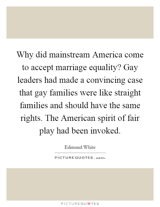 Why did mainstream America come to accept marriage equality? Gay leaders had made a convincing case that gay families were like straight families and should have the same rights. The American spirit of fair play had been invoked Picture Quote #1