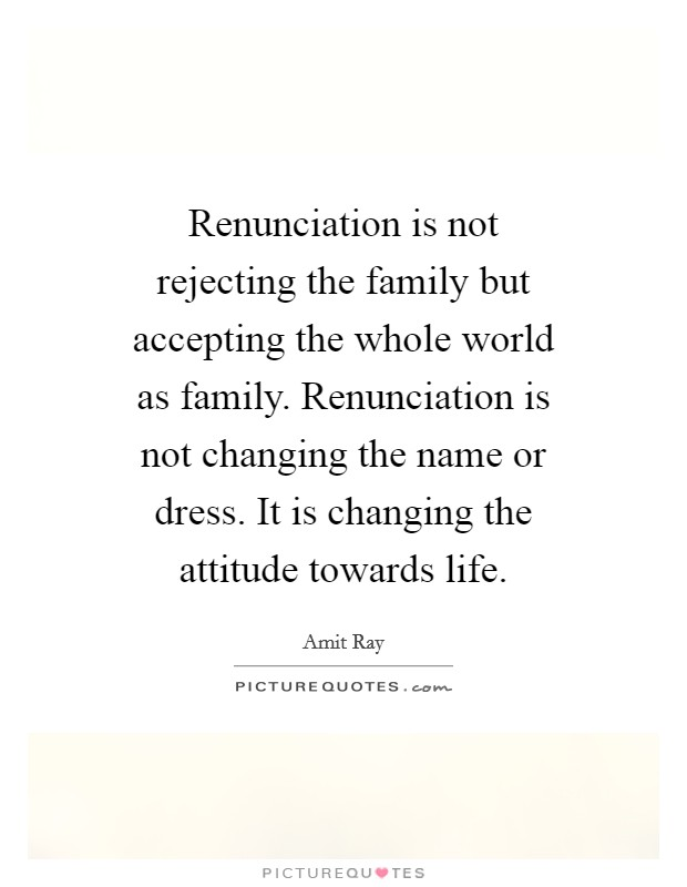 Renunciation is not rejecting the family but accepting the whole world as family. Renunciation is not changing the name or dress. It is changing the attitude towards life Picture Quote #1