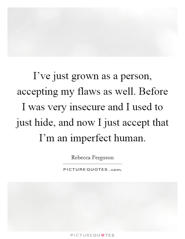 I've just grown as a person, accepting my flaws as well. Before I was very insecure and I used to just hide, and now I just accept that I'm an imperfect human Picture Quote #1