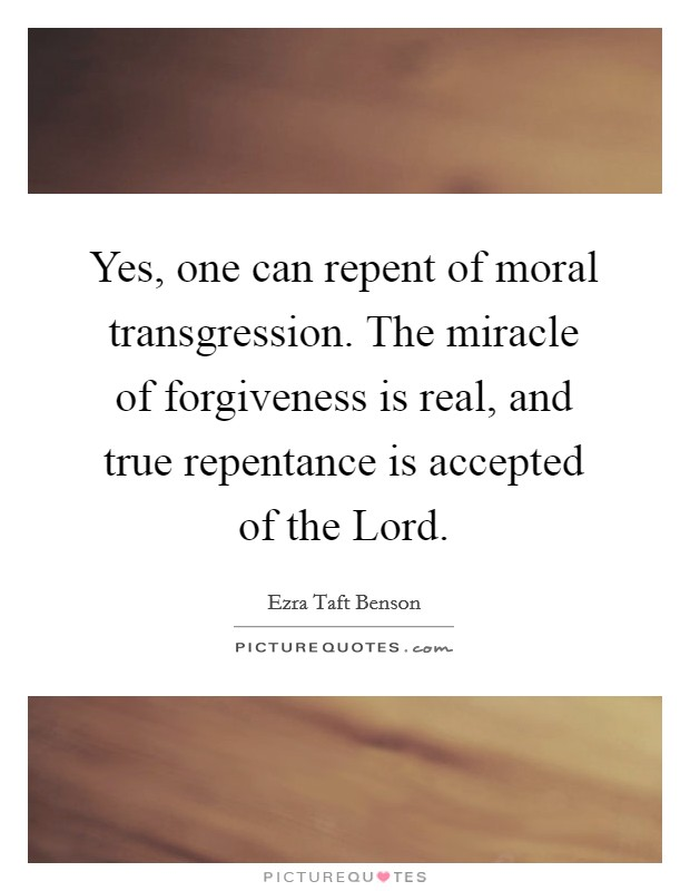 Yes, one can repent of moral transgression. The miracle of forgiveness is real, and true repentance is accepted of the Lord Picture Quote #1