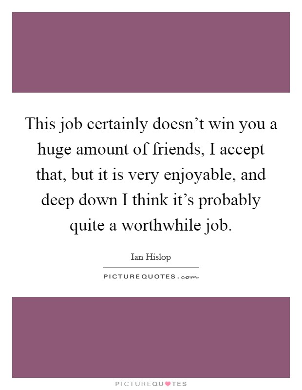 This job certainly doesn't win you a huge amount of friends, I accept that, but it is very enjoyable, and deep down I think it's probably quite a worthwhile job Picture Quote #1