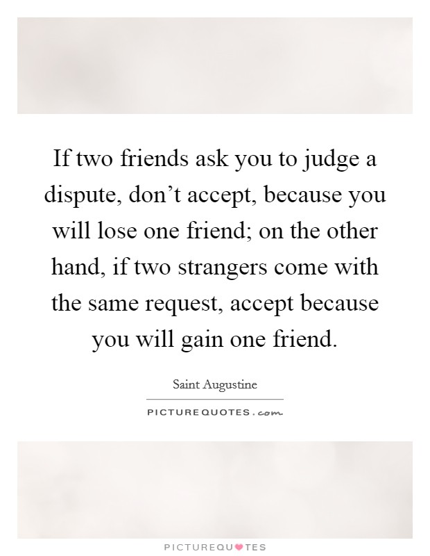 If two friends ask you to judge a dispute, don't accept, because you will lose one friend; on the other hand, if two strangers come with the same request, accept because you will gain one friend Picture Quote #1