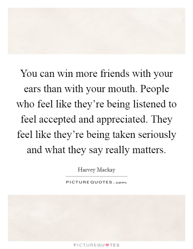 You can win more friends with your ears than with your mouth. People who feel like they're being listened to feel accepted and appreciated. They feel like they're being taken seriously and what they say really matters Picture Quote #1