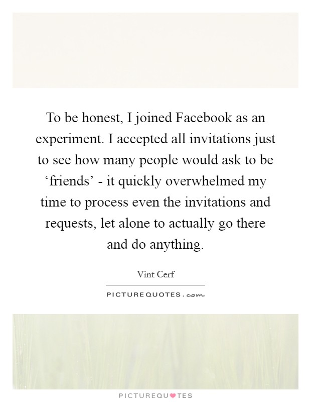 To be honest, I joined Facebook as an experiment. I accepted all invitations just to see how many people would ask to be 'friends' - it quickly overwhelmed my time to process even the invitations and requests, let alone to actually go there and do anything Picture Quote #1
