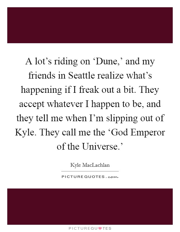 A lot's riding on 'Dune,' and my friends in Seattle realize what's happening if I freak out a bit. They accept whatever I happen to be, and they tell me when I'm slipping out of Kyle. They call me the 'God Emperor of the Universe.' Picture Quote #1