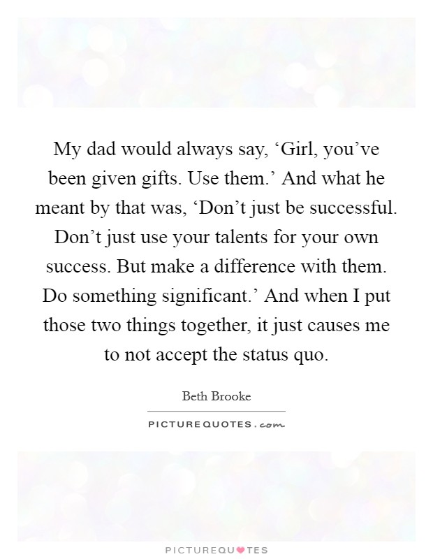 My dad would always say, 'Girl, you've been given gifts. Use them.' And what he meant by that was, 'Don't just be successful. Don't just use your talents for your own success. But make a difference with them. Do something significant.' And when I put those two things together, it just causes me to not accept the status quo Picture Quote #1