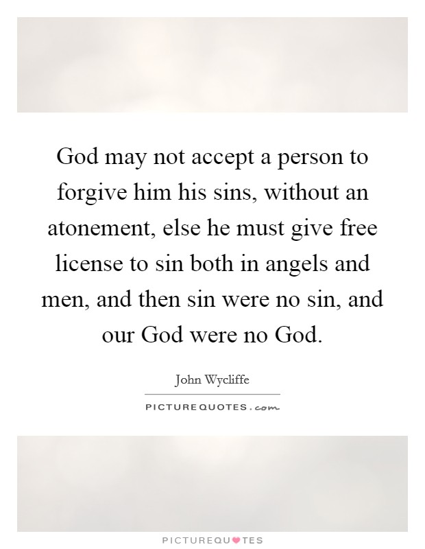 God may not accept a person to forgive him his sins, without an atonement, else he must give free license to sin both in angels and men, and then sin were no sin, and our God were no God Picture Quote #1