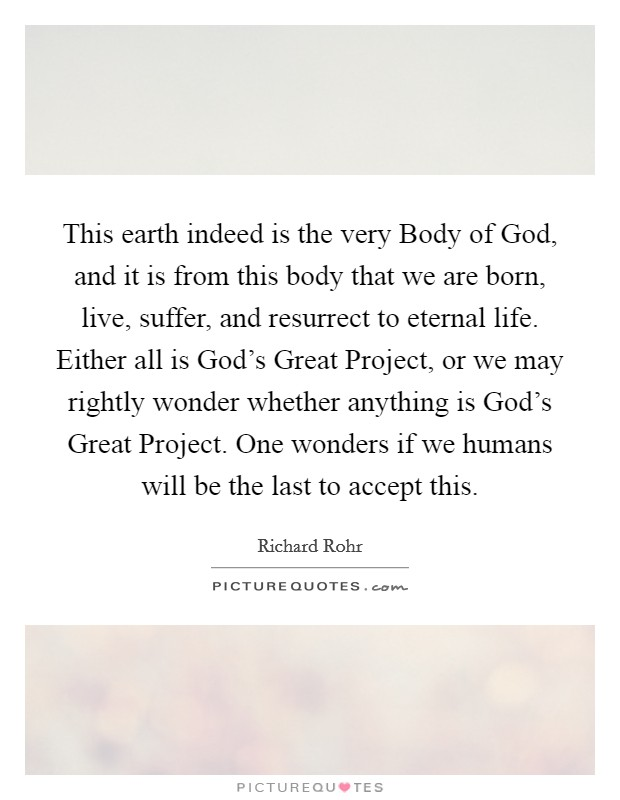 This earth indeed is the very Body of God, and it is from this body that we are born, live, suffer, and resurrect to eternal life. Either all is God's Great Project, or we may rightly wonder whether anything is God's Great Project. One wonders if we humans will be the last to accept this Picture Quote #1