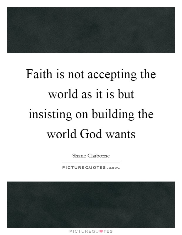 Faith is not accepting the world as it is but insisting on building the world God wants Picture Quote #1