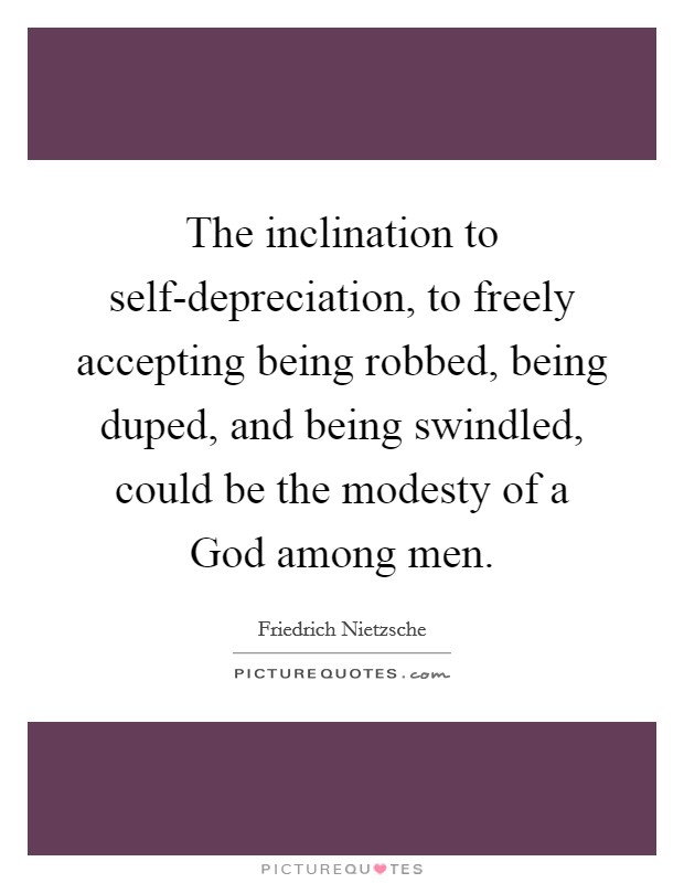The inclination to self-depreciation, to freely accepting being robbed, being duped, and being swindled, could be the modesty of a God among men Picture Quote #1