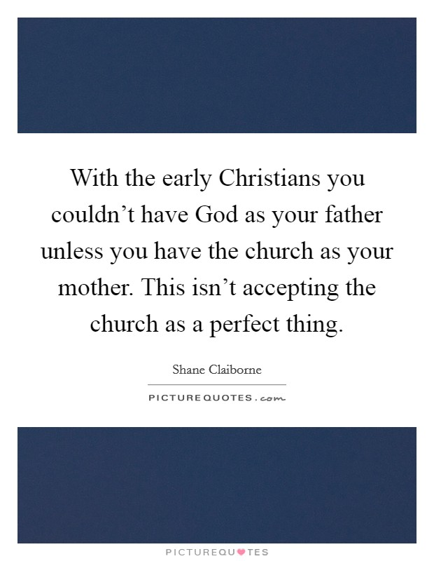 With the early Christians you couldn't have God as your father unless you have the church as your mother. This isn't accepting the church as a perfect thing Picture Quote #1