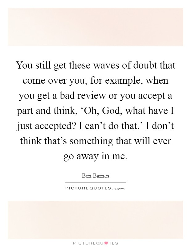 You still get these waves of doubt that come over you, for example, when you get a bad review or you accept a part and think, 'Oh, God, what have I just accepted? I can't do that.' I don't think that's something that will ever go away in me Picture Quote #1