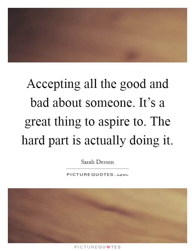 Accepting all the good and bad about someone. It's a great thing to aspire to. The hard part is actually doing it Picture Quote #1