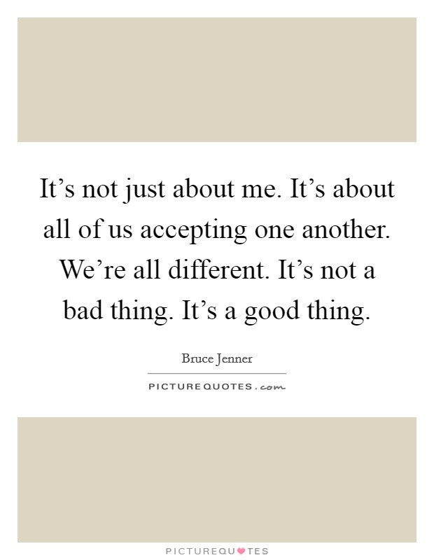 It's not just about me. It's about all of us accepting one another. We're all different. It's not a bad thing. It's a good thing Picture Quote #1