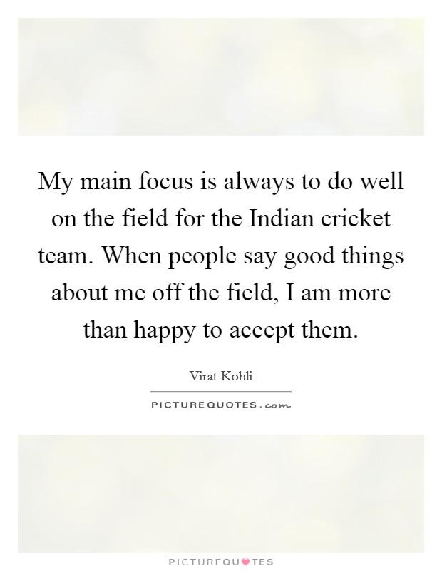 My main focus is always to do well on the field for the Indian cricket team. When people say good things about me off the field, I am more than happy to accept them Picture Quote #1
