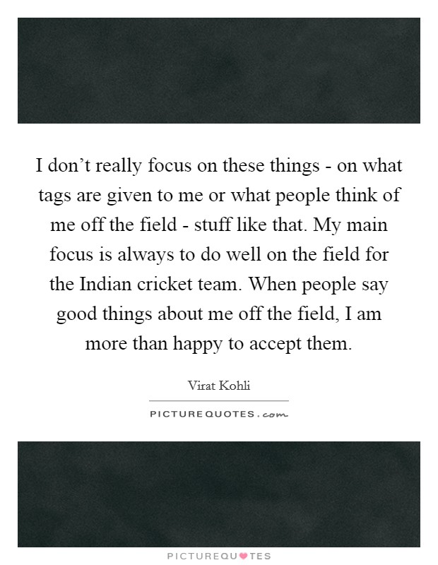 I don't really focus on these things - on what tags are given to me or what people think of me off the field - stuff like that. My main focus is always to do well on the field for the Indian cricket team. When people say good things about me off the field, I am more than happy to accept them Picture Quote #1