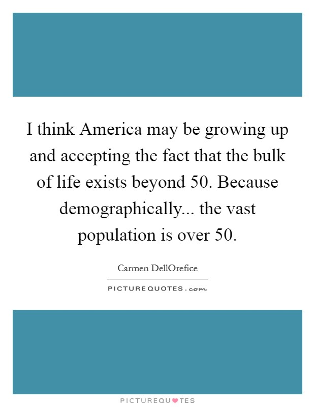 I think America may be growing up and accepting the fact that the bulk of life exists beyond 50. Because demographically... the vast population is over 50 Picture Quote #1