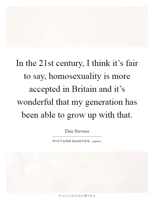 In the 21st century, I think it's fair to say, homosexuality is more accepted in Britain and it's wonderful that my generation has been able to grow up with that Picture Quote #1