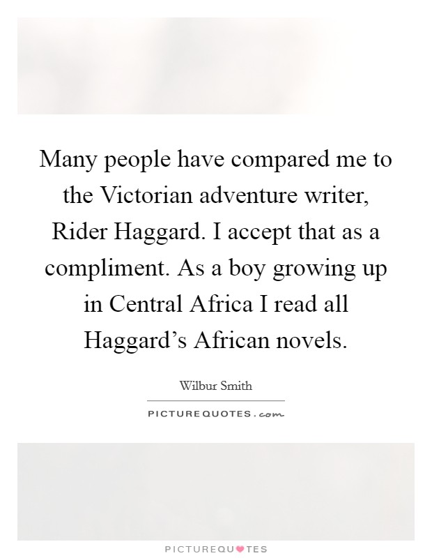 Many people have compared me to the Victorian adventure writer, Rider Haggard. I accept that as a compliment. As a boy growing up in Central Africa I read all Haggard's African novels Picture Quote #1