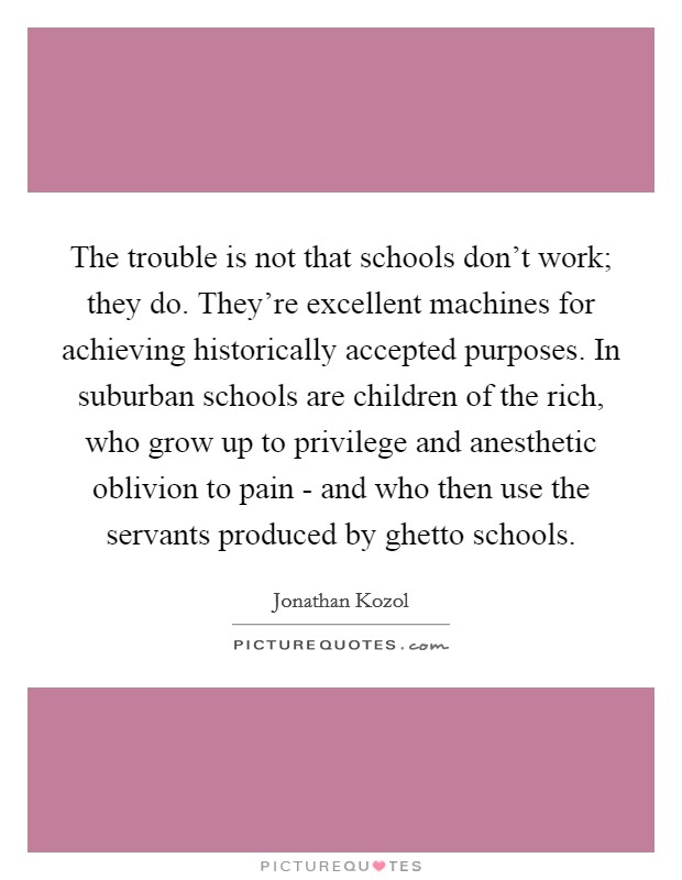 The trouble is not that schools don't work; they do. They're excellent machines for achieving historically accepted purposes. In suburban schools are children of the rich, who grow up to privilege and anesthetic oblivion to pain - and who then use the servants produced by ghetto schools Picture Quote #1