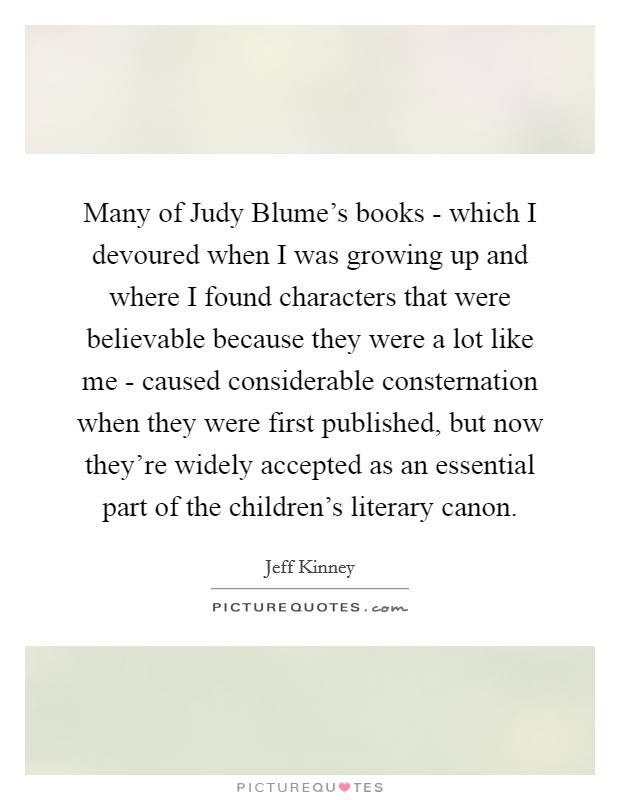 Many of Judy Blume's books - which I devoured when I was growing up and where I found characters that were believable because they were a lot like me - caused considerable consternation when they were first published, but now they're widely accepted as an essential part of the children's literary canon Picture Quote #1