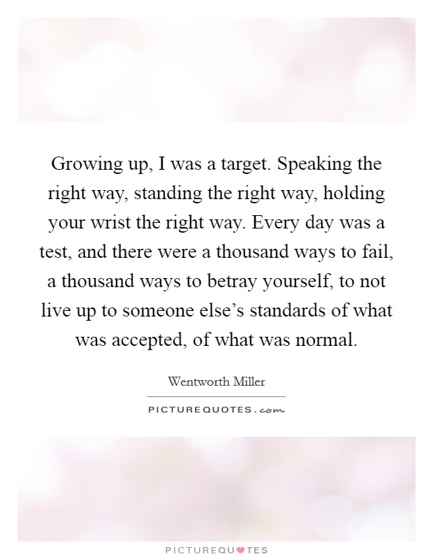 Growing up, I was a target. Speaking the right way, standing the right way, holding your wrist the right way. Every day was a test, and there were a thousand ways to fail, a thousand ways to betray yourself, to not live up to someone else's standards of what was accepted, of what was normal Picture Quote #1