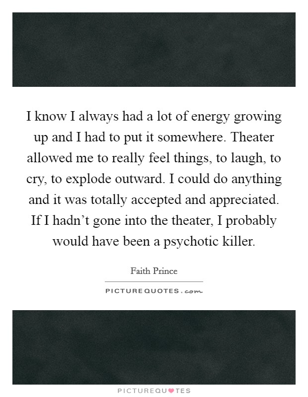I know I always had a lot of energy growing up and I had to put it somewhere. Theater allowed me to really feel things, to laugh, to cry, to explode outward. I could do anything and it was totally accepted and appreciated. If I hadn't gone into the theater, I probably would have been a psychotic killer Picture Quote #1