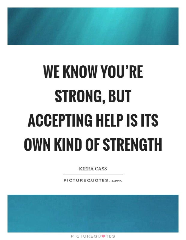 We know you're strong, but accepting help is its own kind of strength Picture Quote #1