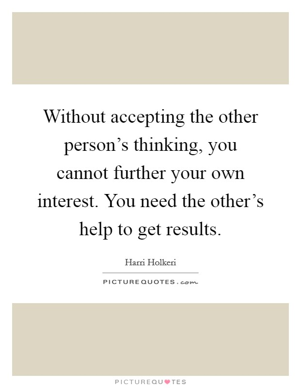 Without accepting the other person's thinking, you cannot further your own interest. You need the other's help to get results Picture Quote #1