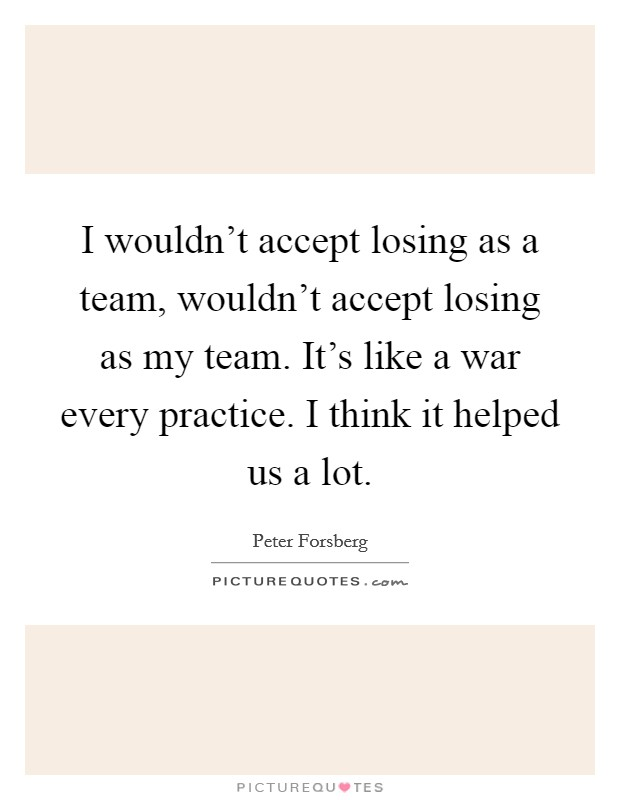 I wouldn't accept losing as a team, wouldn't accept losing as my team. It's like a war every practice. I think it helped us a lot Picture Quote #1