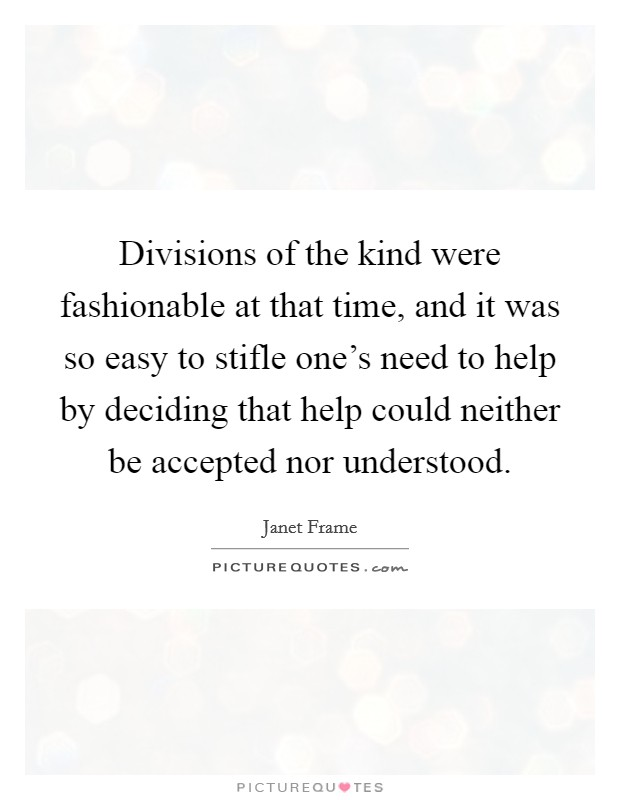 Divisions of the kind were fashionable at that time, and it was so easy to stifle one's need to help by deciding that help could neither be accepted nor understood Picture Quote #1