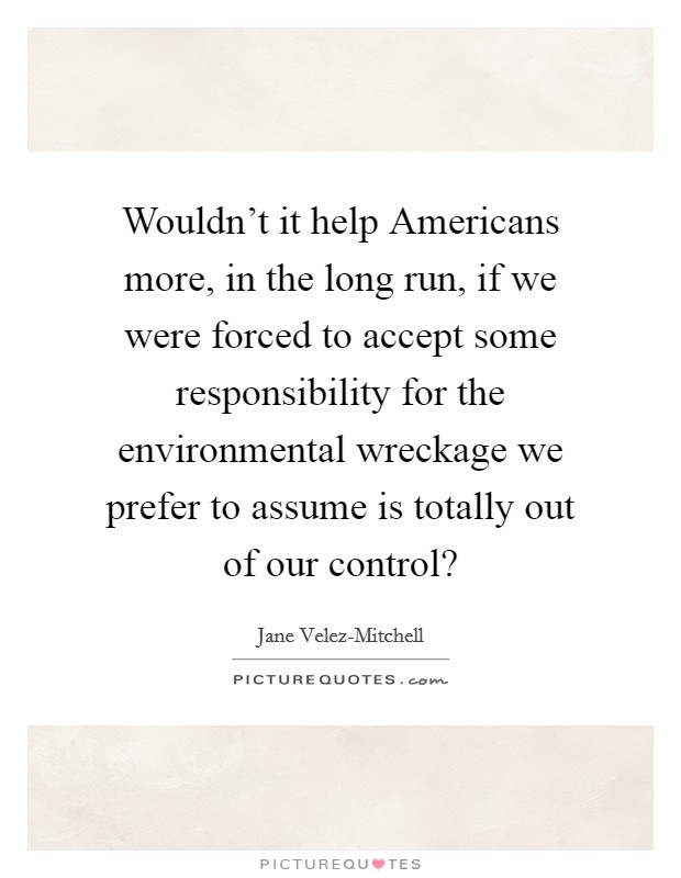 Wouldn't it help Americans more, in the long run, if we were forced to accept some responsibility for the environmental wreckage we prefer to assume is totally out of our control? Picture Quote #1