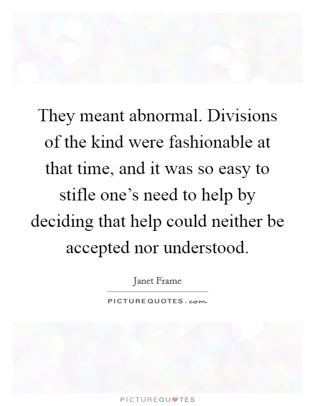 They meant abnormal. Divisions of the kind were fashionable at that time, and it was so easy to stifle one's need to help by deciding that help could neither be accepted nor understood Picture Quote #1