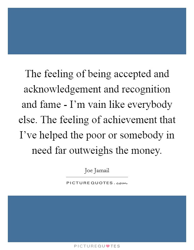 The feeling of being accepted and acknowledgement and recognition and fame - I'm vain like everybody else. The feeling of achievement that I've helped the poor or somebody in need far outweighs the money Picture Quote #1