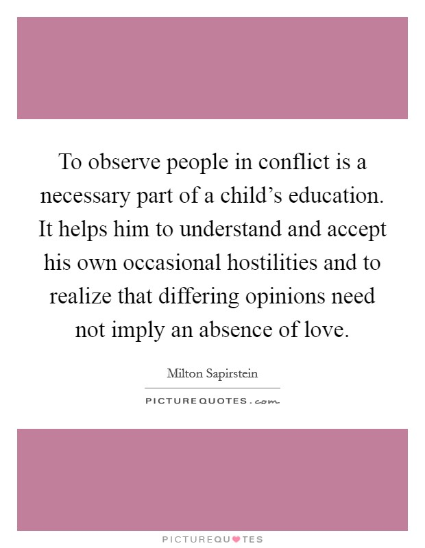 To observe people in conflict is a necessary part of a child's education. It helps him to understand and accept his own occasional hostilities and to realize that differing opinions need not imply an absence of love Picture Quote #1